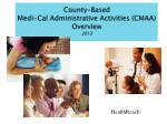 County-Based Medi-Cal  Administrative Activities  (CMAA ) Overview 2013