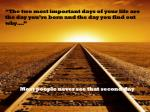 """The two most important days of your life are the day you're born and the day you find out why…."" 		Most people never se"