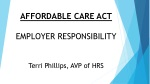 AFFORDABLE CARE ACT EMPLOYER RESPONSIBILITY Terri Phillips, AVP of HRS