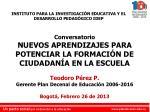 Conversatorio NUEVOS APRENDIZAJES PARA POTENCIAR LA FORMACIÓN DE CIUDADANÍA EN LA ESCUELA Teodoro Pérez P. Gerente Pla
