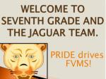 WELCOME TO SEVENTH GRADE AND THE JAGUAR TEAM.