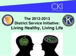 The 2012-2013  District Service Initiative: Living Healthy, Living Life
