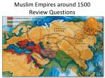 Muslim Empires around 1500 Review Questions