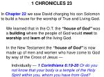 1 CHRONICLES 23 In Chapter 22 we saw David charging his son Solomon to build a house for the worship of True and Livi