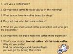 Are you a ' coffeeholic '? 2. Do you need coffee to wake you up in the morning? 3. What is your favorite coffee bran