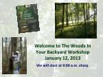 Welcome to The Woods In Your Backyard Workshop January 12, 2013