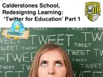 Calderstones School , Redesigning Learning: 'Twitter for Education ' Part 1 :