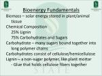 Bioenergy  Fundamentals Biomass – solar energy stored in plant/animal 	 tissue Chemical Composition 	25% Lignin 	75% Car