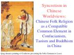 Syncretism in Chinese Worldviews: Chinese Folk Religion as a Compatible Common Element in Confucianism, Taoism and Buddh