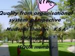 Quality from organisational system perspective . Musfer al shalawi K.S.A SMAmember ISQUA member