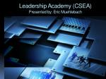 Leadership Academy (CSEA) Presented by: Eric Muehlebach