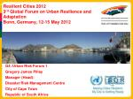 Resilient Cities 2012 3 rd  Global Forum on Urban Resilience and  Adaptation Bonn, Germany, 12-15 May 2012