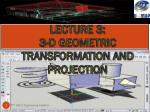 LECTURE 3:  3-D GEOMETRIC TRANSFORMATION AND PROJECTION