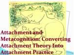 Attachment and Metacognition : Converting Attachment Theory Into Attachment Practice