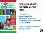 Tennessee Obesity Taskforce On The Move Presented by: Joan Randall, MPH Administrative Director, Vanderbilt Institute f