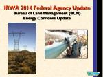 IRWA 2014 Federal Agency Update Bureau of Land Management (BLM) Energy Corridors Update
