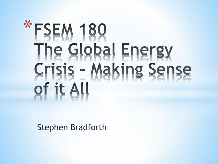 PPT - FSEM 180 The Global Energy Crisis – Making Sense of it