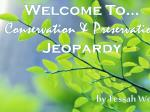 Welcome To… Conservation & Preservation  Jeopardy by Tessah Webb