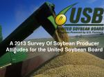 A 2013 Survey Of Soybean Producer Attitudes for the United Soybean Board