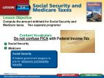 Lesson Objective Compute the amount withheld for Social Security and Medicare taxes . Two separate programs!