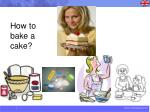 How to bake a cake?