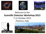 Welcome to the Scientific Detector Workshop 2013 7-11 October 2013 Florence, Italy