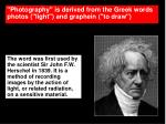 """""""Photography"""" is derived from the Greek words photos (""""light"""") and graphein (""""to draw"""")"""