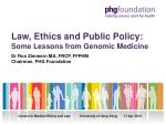 Law, Ethics and Public Policy: Some Lessons from Genomic Medicine Dr Ron Zimmern MA, FRCP, FFPHM Chairman, PHG Foundatio