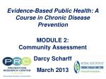 Evidence-Based Public Health: A Course in Chronic Disease Prevention  MODULE 2:  Community Assessment  Darcy  Scharff Ma