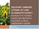 Recovery oriented systems of care Wyandotte County Kansas City, Kansas Heartland regional alcohol & Drug Assessment