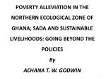 POVERTY  ALLEVIATION IN THE NORTHERN ECOLOGICAL ZONE OF GHANA; SADA AND SUSTAINABLE LIVELIHOODS: GOING BEYOND THE  POLIC
