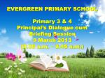 EVERGREEN PRIMARY SCHOOL Primary 3 & 4 Principal's Dialogue cum Briefing Session 9 March 2013 (8.30 a.m. – 9.4