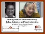 Making the Case for Health Literacy:  Policy, Outcomes and Your Bottom Line Wisconsin Health Literacy Summit April 9-10,