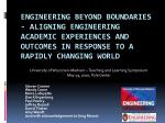 Engineering Beyond Boundaries - Aligning Engineering Academic Experiences and Outcomes in Response to a Rapidly Changing