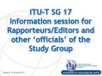 ITU-T SG 17 Information session for Rapporteurs/Editors and other 'officials' of the Study Group