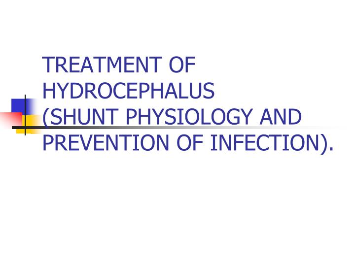 treatment of hydrocephalus shunt physiology and prevention of infection n.