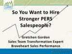 So You Want to Hire Stronger PERS Salespeople? Gretchen Gordon Sales Team Transformation Expert Braveheart Sales Perfo