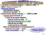 1. Growth of Industrialization----1865 to 1900 Why? Factors in place Railroad industry Distribution System Symbol of gr