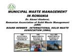 MUNICIPAL WASTE MANAGEMENT IN ROMANIA Dr . Alexei Atudorei, Romanian Association of Solid Waste Management (ARS )