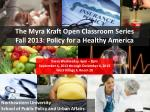 The Myra  Kraft  Open Classroom Series  Fall  2013: Policy  for a Healthy  America