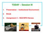 TODAY – Session III Presentation – Institutional Environment Break Assignment 4 – NGO/NPO Heroes