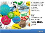 At  IKEA  we are an equal opportunity employer and we  embrace everyone's  contribution ; Our  differences are what make