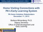 Home Visiting Connections with PA's Early Learning System PA Home Visitation Stakeholders December 11 ,  2012