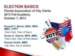 ELECTION BASICS Florida Association of City Clerks 2013 Fall Academy October 7, 2013