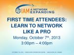 FIRST TIME ATTENDEES: LEARN TO NETWORK LIKE A PRO Monday, October 7 th , 2013 3:00pm – 4:00pm