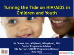 Turning the Tide on HIV/AIDS in Children and Youth Dr Chewe Luo, MD(Paed), MTropPaed, PhD Senior Programme Adviser HIV S