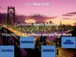 City: New York Country: U.S.A Continent: North America Population: 19 millions people live there