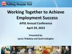 Working Together to Achieve Employment Success APSE Annual Conference April 29, 2013 Presented by: Lynne Thibdeau and Sa