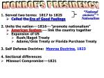 """1.  Served two terms:  1817 to 1825 Called the  Era of Good Feelings 2. Unite the nation---1816---""""promote nationalism"""""""
