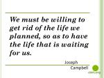 We must be willing to get rid of the life we planned, so as to have the life that is waiting for us.